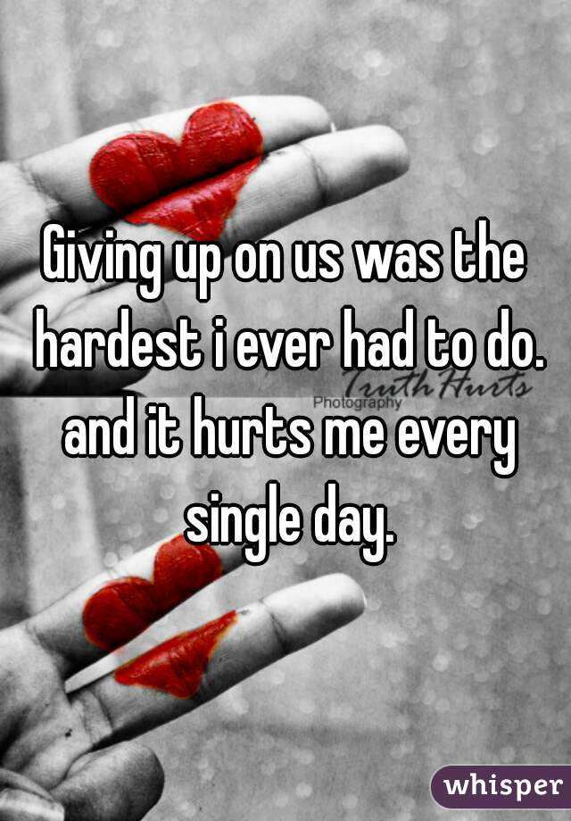 Giving up on us was the hardest i ever had to do. and it hurts me every single day.