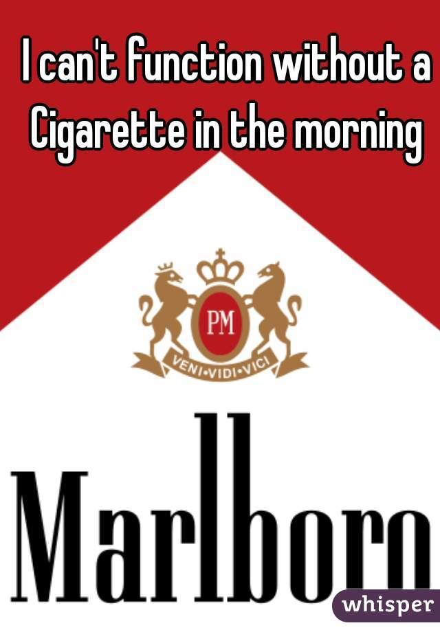 I can't function without a Cigarette in the morning