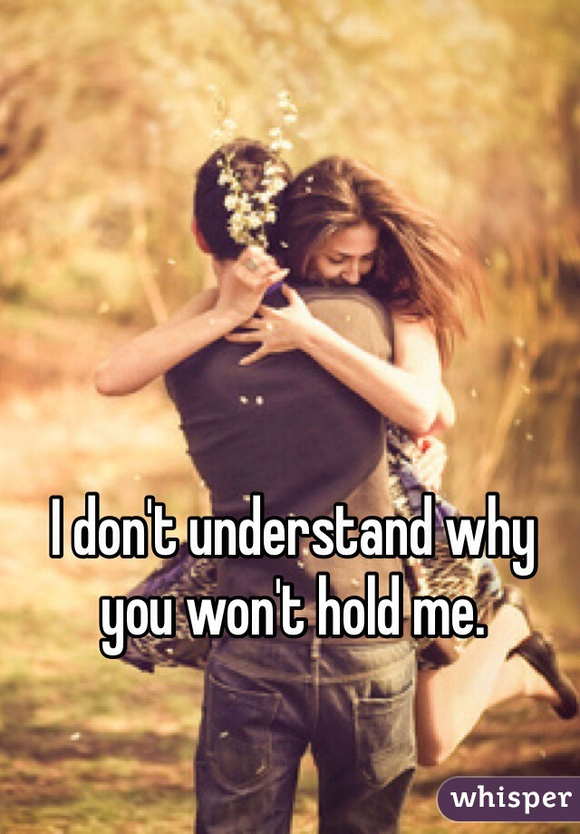 I don't understand why you won't hold me.