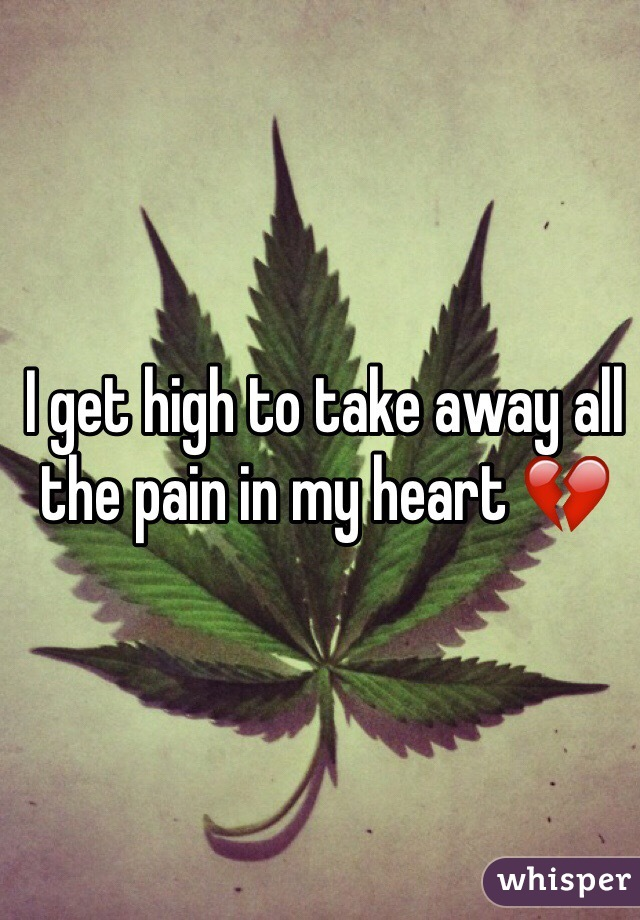 I get high to take away all the pain in my heart 💔