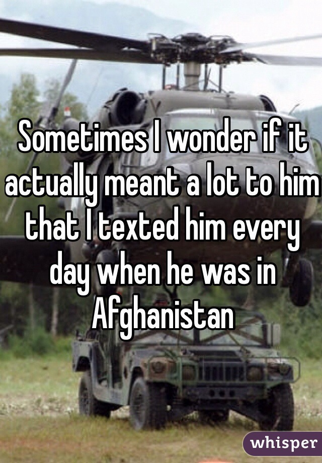 Sometimes I wonder if it actually meant a lot to him that I texted him every day when he was in Afghanistan