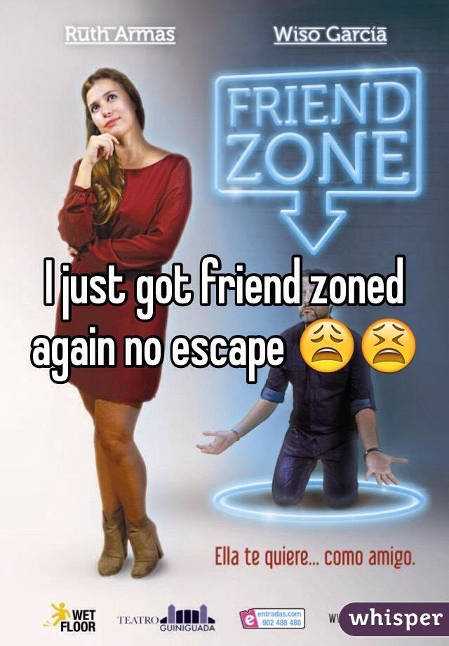 I just got friend zoned again no escape 😩😫