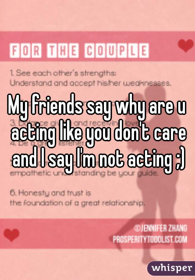 My friends say why are u acting like you don't care and I say I'm not acting ;)