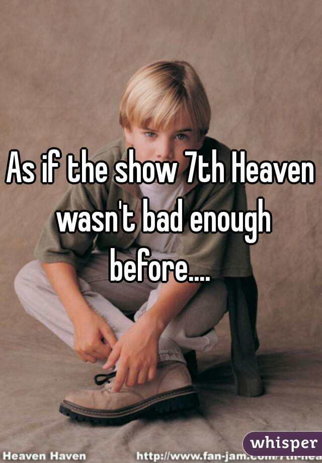As if the show 7th Heaven wasn't bad enough before....