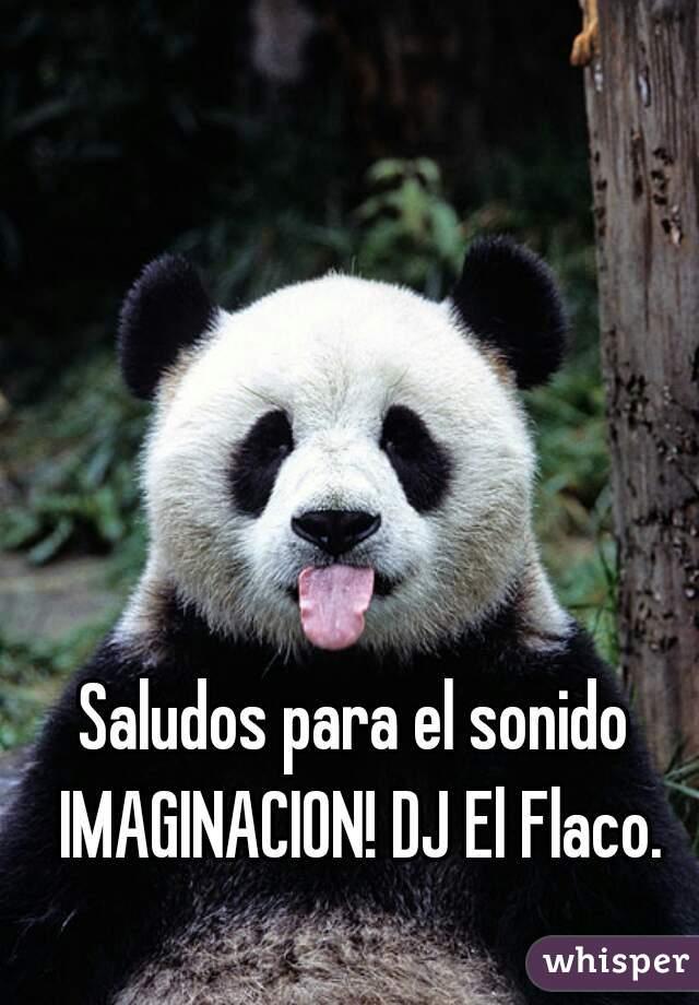 Saludos para el sonido IMAGINACION! DJ El Flaco.
