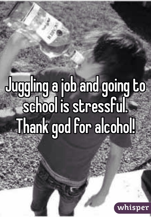Juggling a job and going to school is stressful.  Thank god for alcohol!