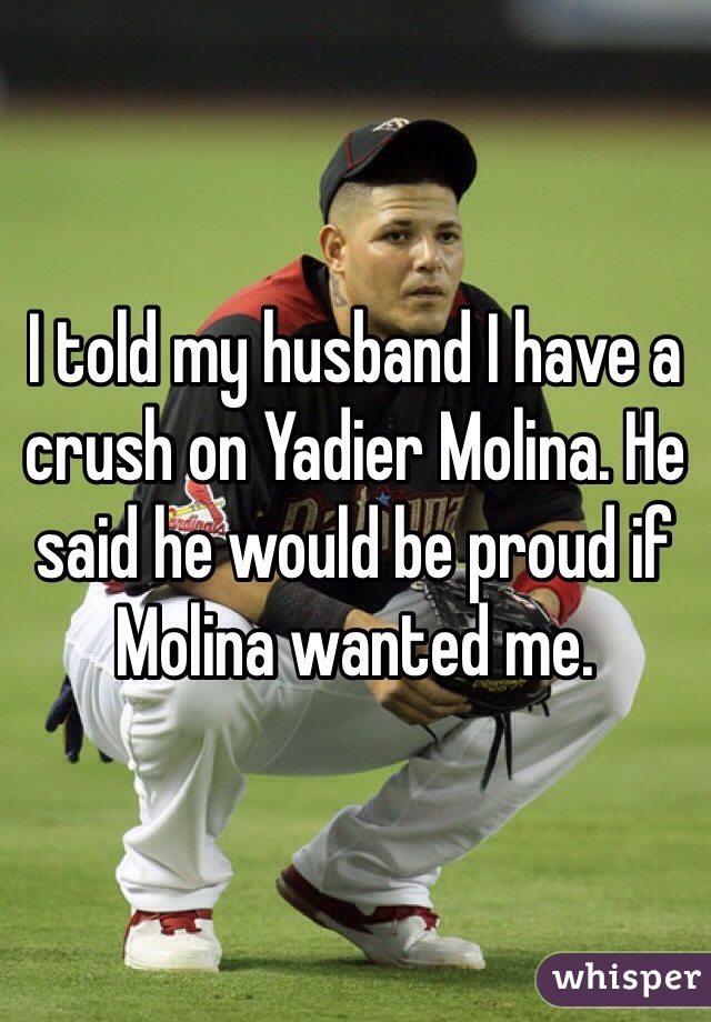 I told my husband I have a crush on Yadier Molina. He said he would be proud if Molina wanted me.