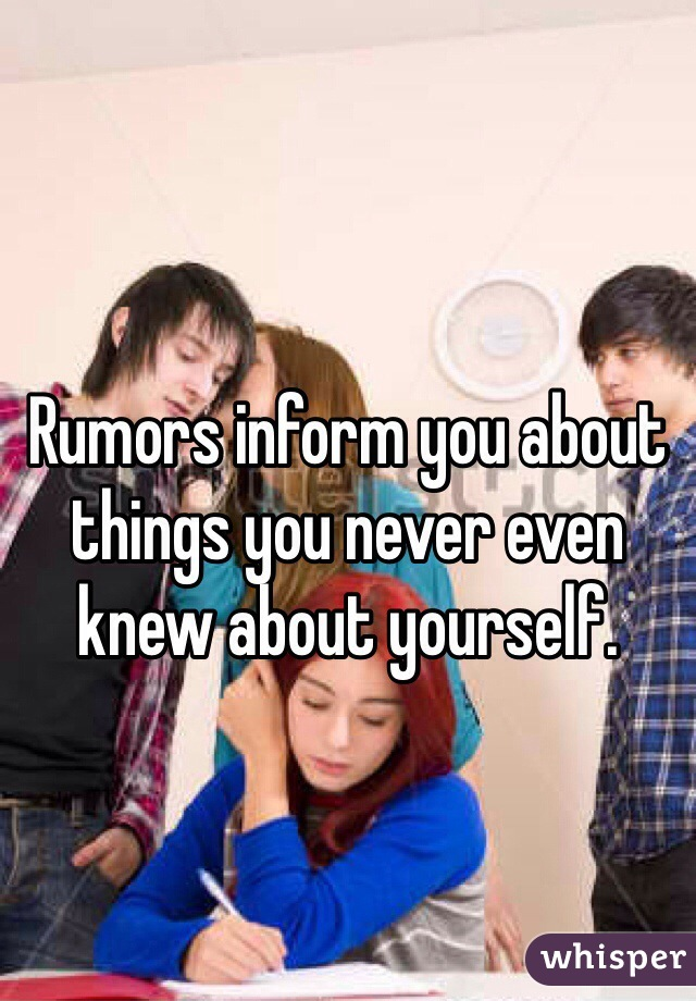 Rumors inform you about things you never even knew about yourself.