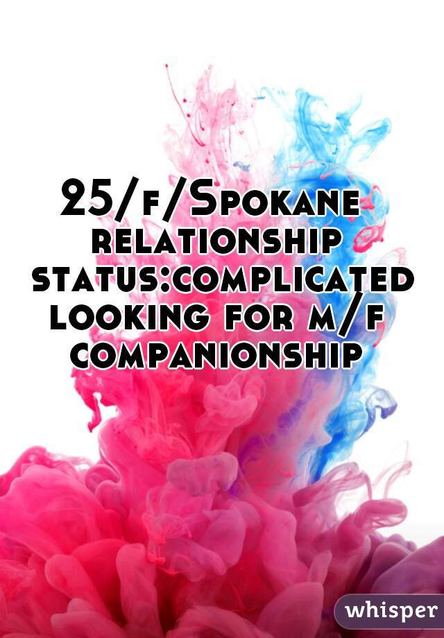 25/f/Spokane  relationship status:complicated looking for m/f companionship