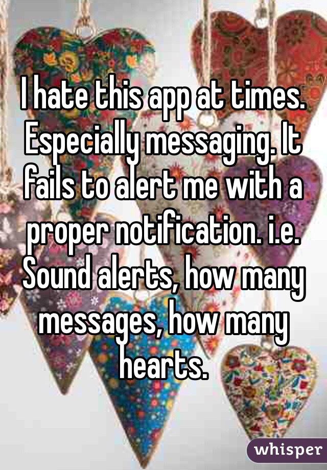 I hate this app at times. Especially messaging. It fails to alert me with a proper notification. i.e. Sound alerts, how many messages, how many hearts.