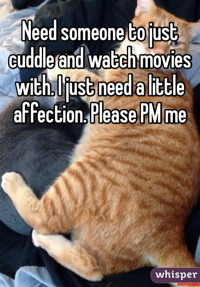 Need someone to just cuddle and watch movies with. I just need a little affection. Please PM me