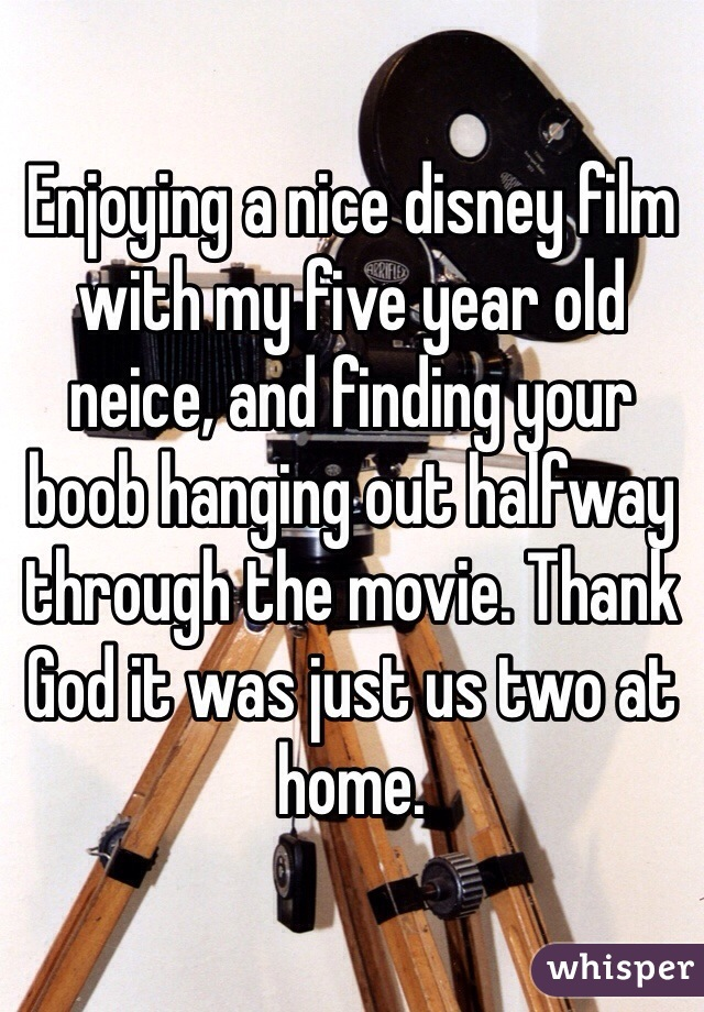 Enjoying a nice disney film with my five year old neice, and finding your boob hanging out halfway through the movie. Thank God it was just us two at home.