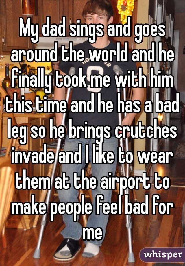 My dad sings and goes around the world and he finally took me with him this time and he has a bad leg so he brings crutches invade and I like to wear them at the airport to make people feel bad for me