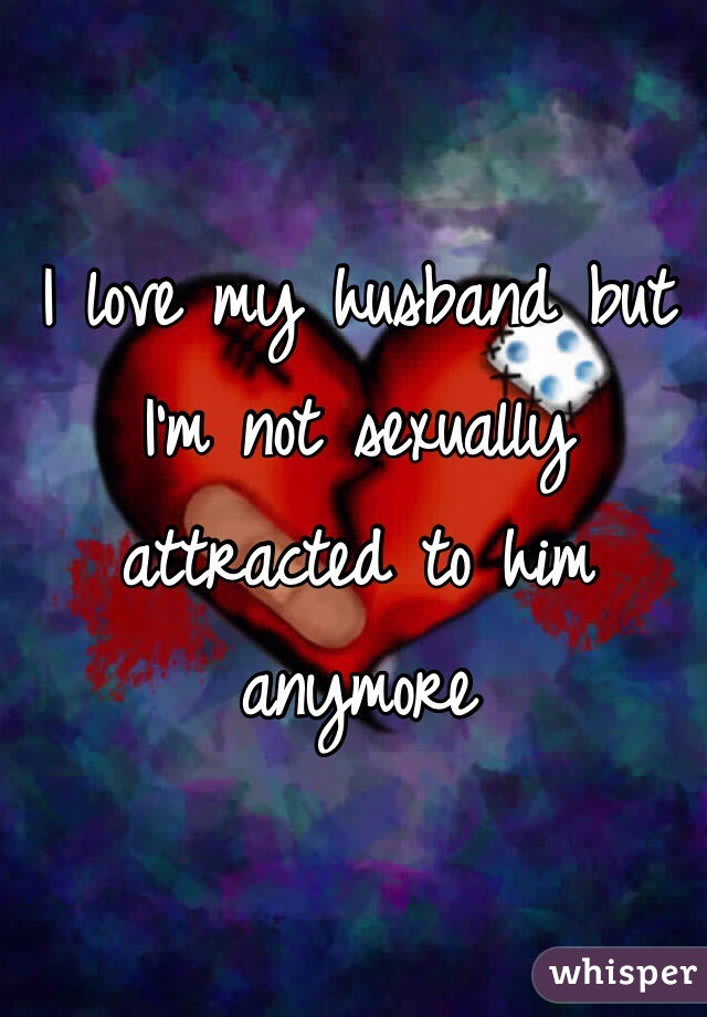 I love my husband but I'm not sexually attracted to him anymore