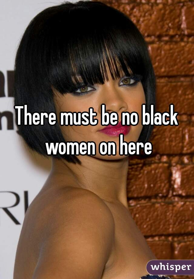There must be no black women on here
