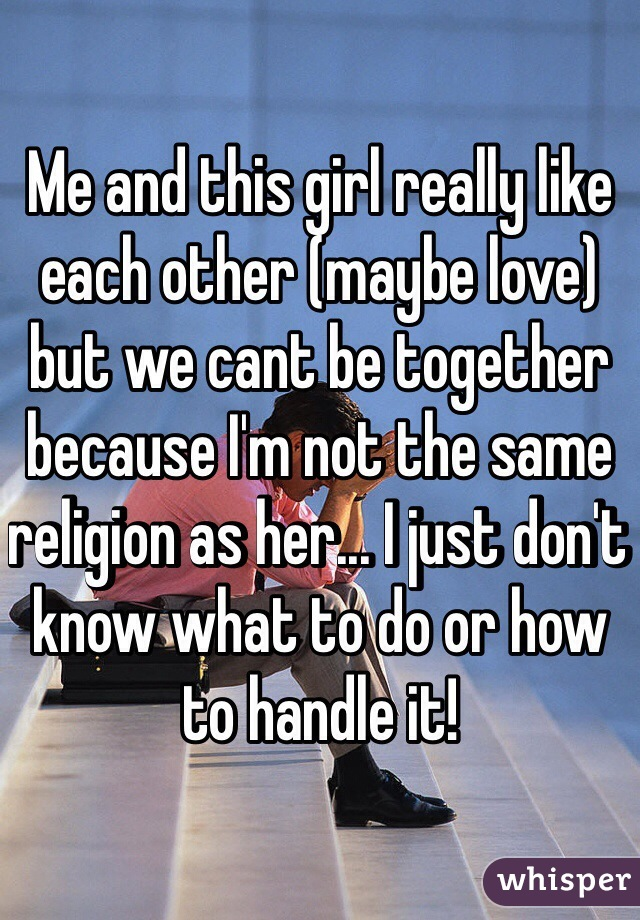 Me and this girl really like each other (maybe love) but we cant be together because I'm not the same religion as her... I just don't know what to do or how to handle it!