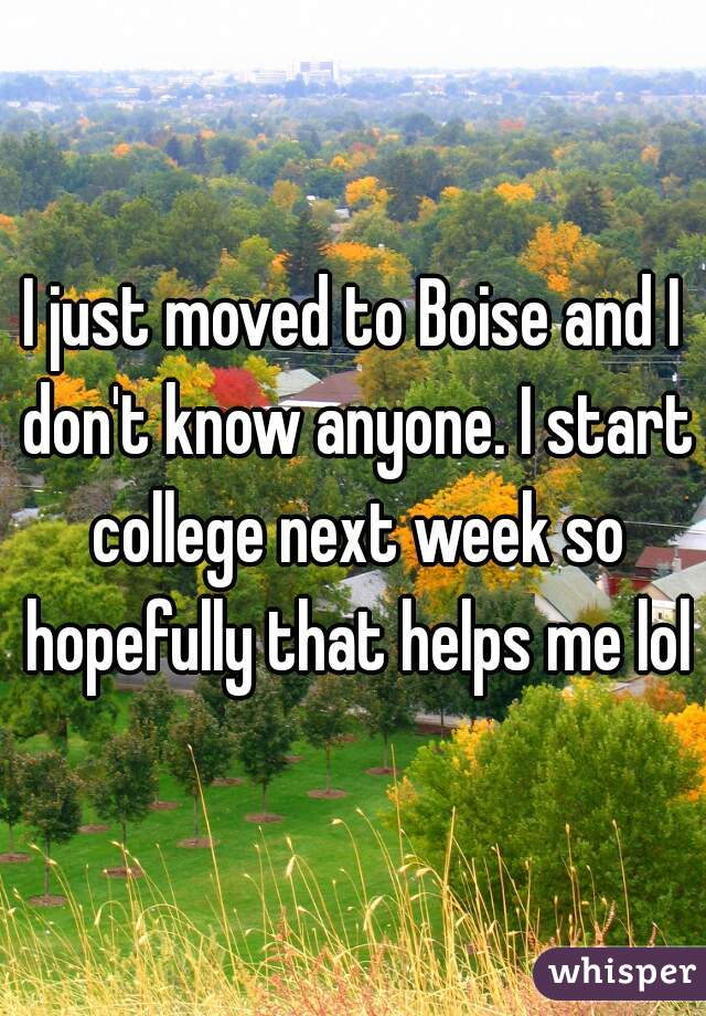 I just moved to Boise and I don't know anyone. I start college next week so hopefully that helps me lol