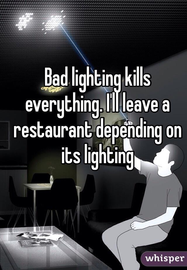 Bad lighting kills everything. I'll leave a restaurant depending on its lighting