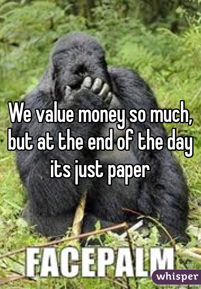 We value money so much, but at the end of the day its just paper