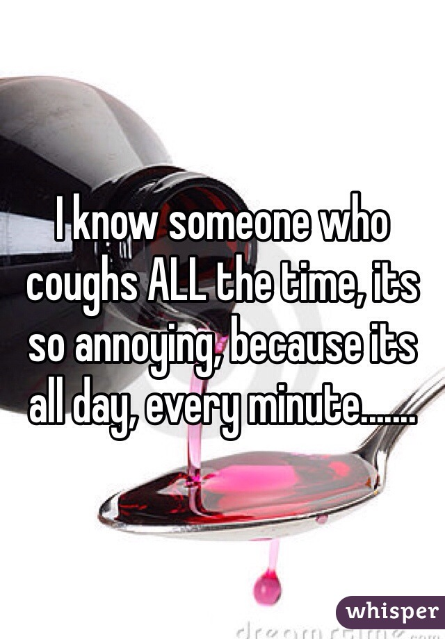 I know someone who coughs ALL the time, its so annoying, because its all day, every minute.......