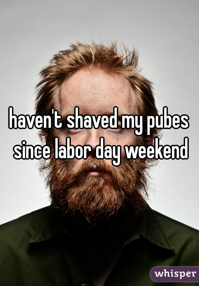 haven't shaved my pubes since labor day weekend