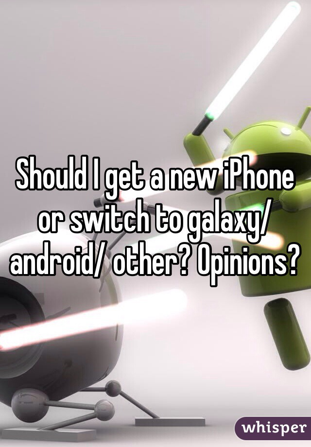 Should I get a new iPhone or switch to galaxy/ android/ other? Opinions?