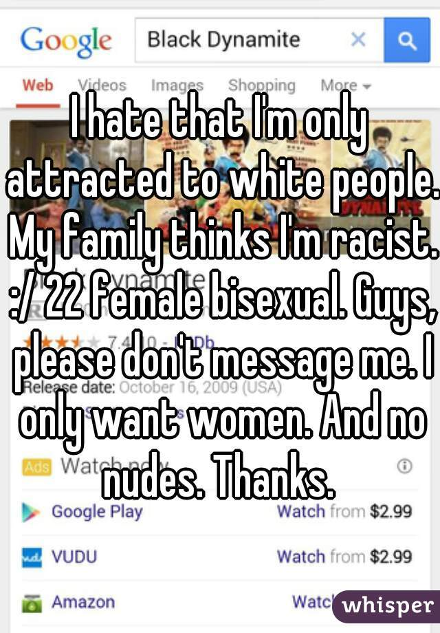 I hate that I'm only attracted to white people. My family thinks I'm racist. :/ 22 female bisexual. Guys, please don't message me. I only want women. And no nudes. Thanks.