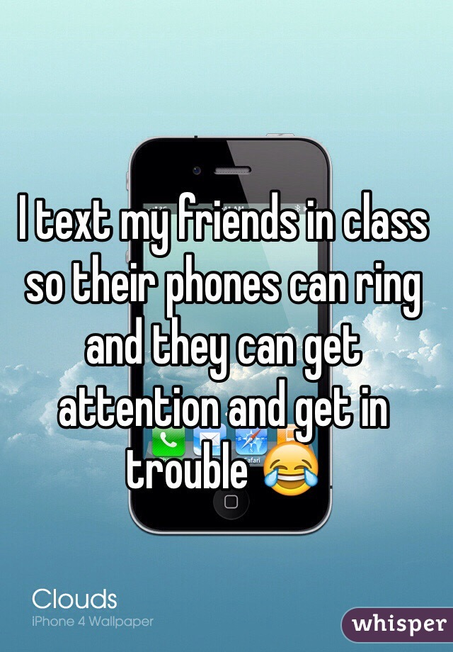 I text my friends in class so their phones can ring and they can get attention and get in trouble 😂