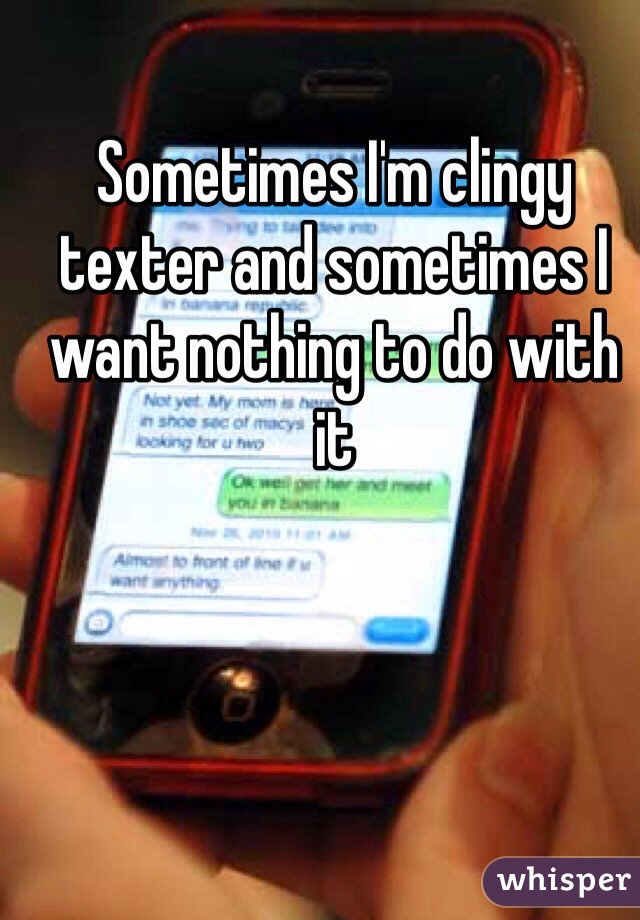 Sometimes I'm clingy texter and sometimes I want nothing to do with it