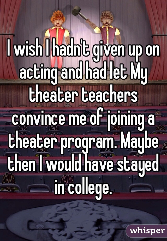 I wish I hadn't given up on acting and had let My theater teachers convince me of joining a theater program. Maybe then I would have stayed in college.