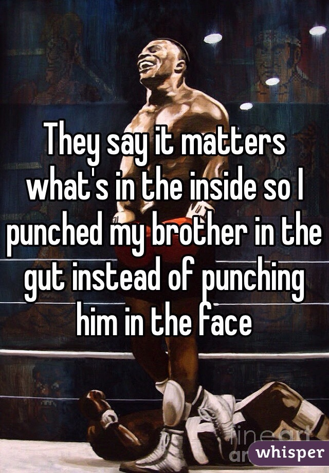 They say it matters what's in the inside so I punched my brother in the gut instead of punching him in the face