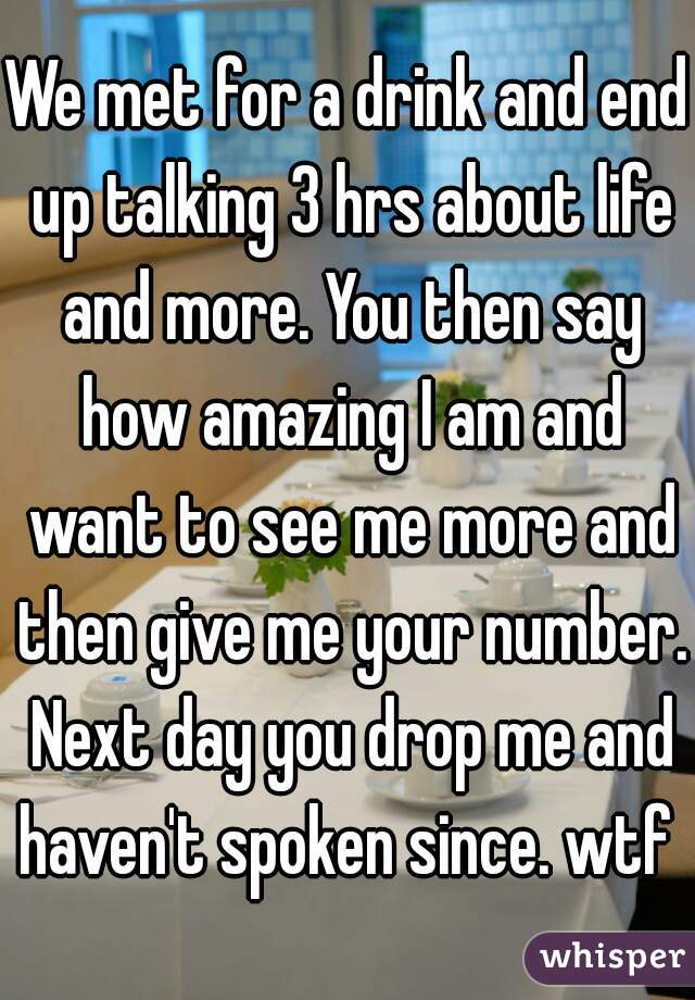 We met for a drink and end up talking 3 hrs about life and more. You then say how amazing I am and want to see me more and then give me your number. Next day you drop me and haven't spoken since. wtf