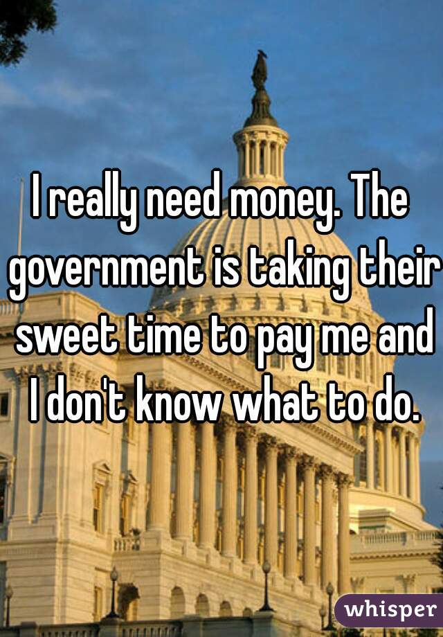 I really need money. The government is taking their sweet time to pay me and I don't know what to do.