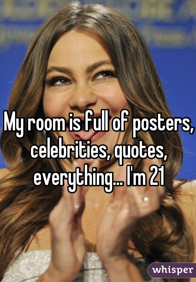 My room is full of posters, celebrities, quotes, everything... I'm 21