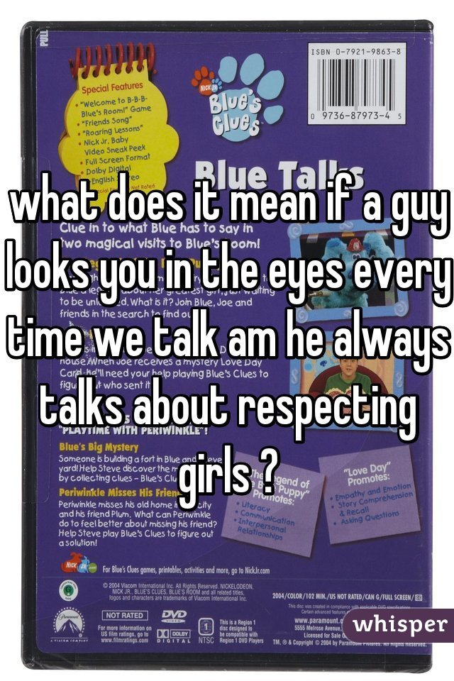 what does it mean if a guy looks you in the eyes every time we talk am he always talks about respecting girls ?