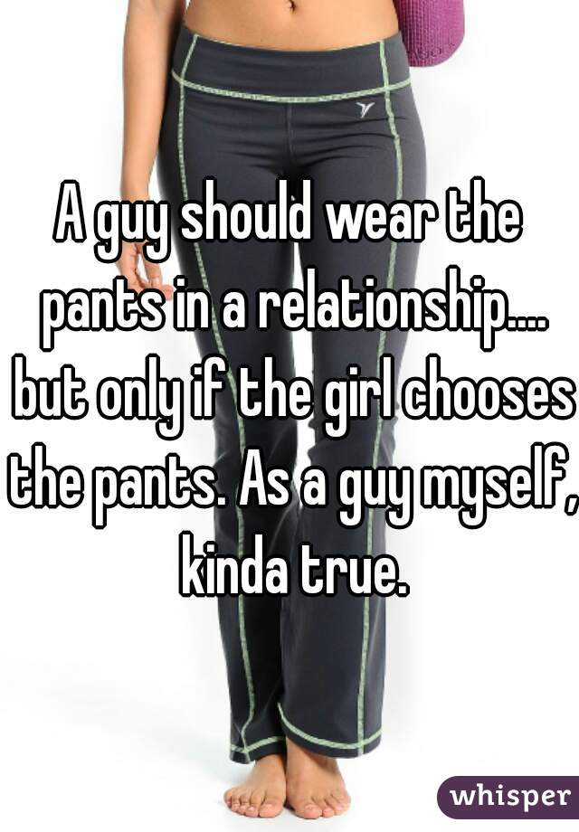 A guy should wear the pants in a relationship.... but only if the girl chooses the pants. As a guy myself, kinda true.