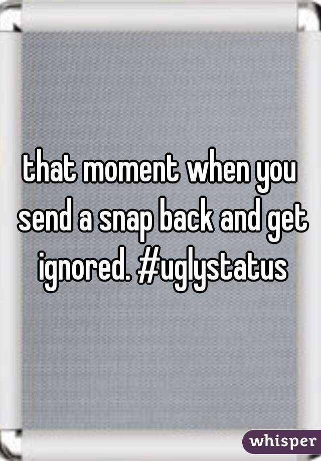 that moment when you send a snap back and get ignored. #uglystatus