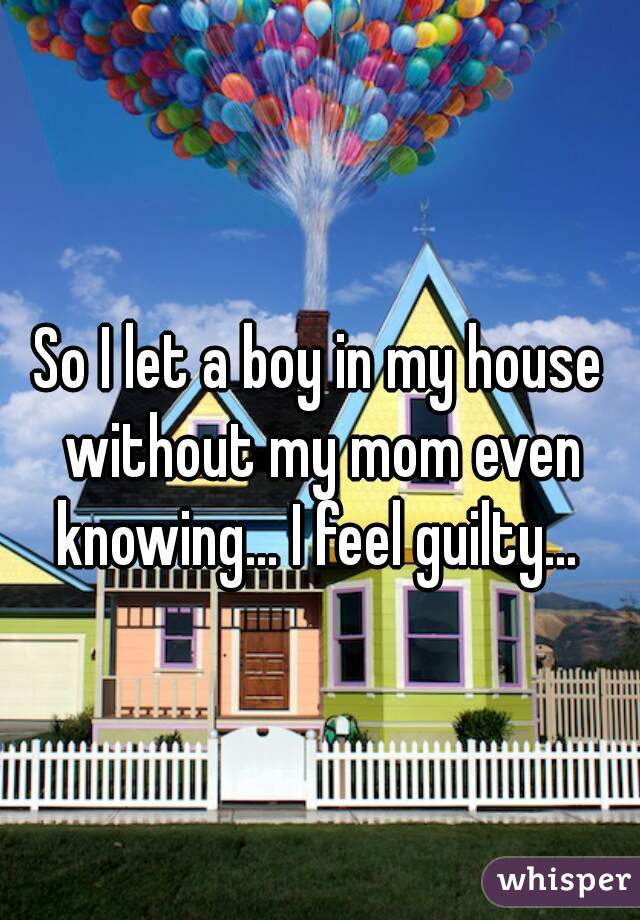 So I let a boy in my house without my mom even knowing... I feel guilty...
