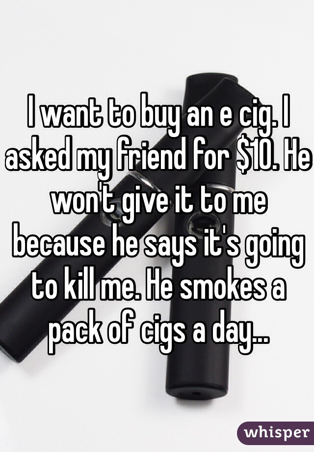 I want to buy an e cig. I asked my friend for $10. He won't give it to me because he says it's going to kill me. He smokes a pack of cigs a day...