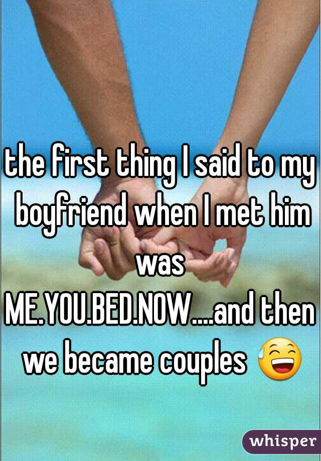 the first thing I said to my boyfriend when I met him was  ME.YOU.BED.NOW....and then we became couples 😅