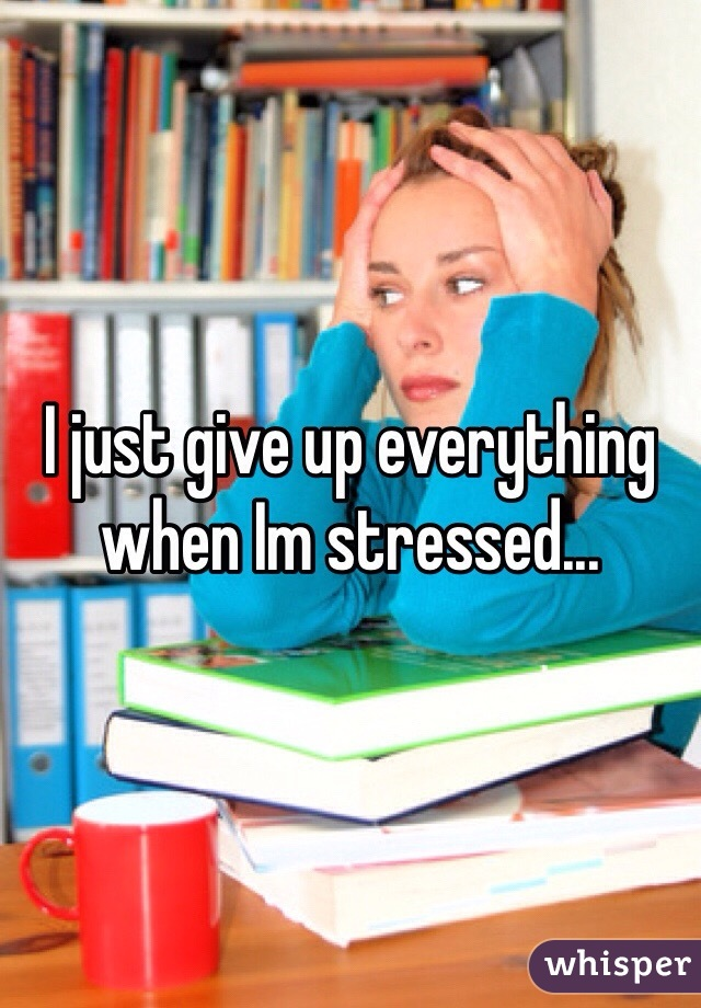 I just give up everything when Im stressed...