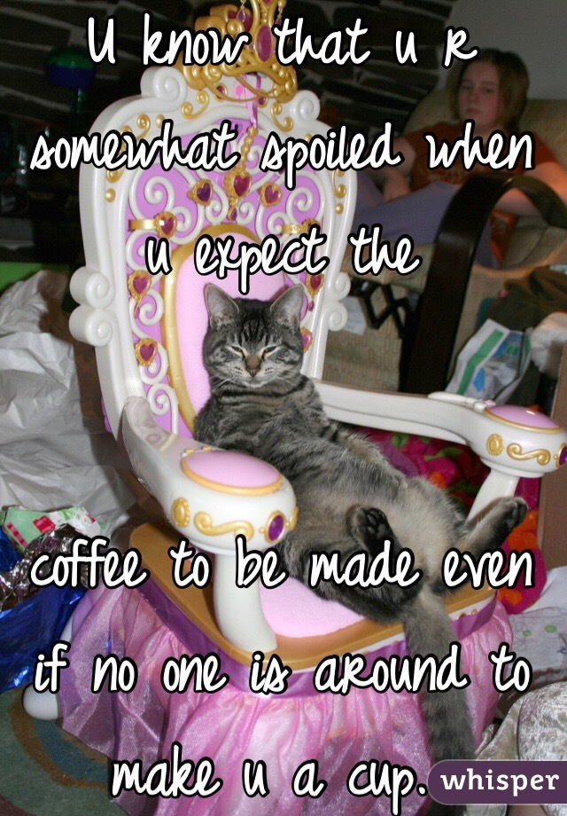 U know that u r somewhat spoiled when u expect the    coffee to be made even if no one is around to make u a cup...