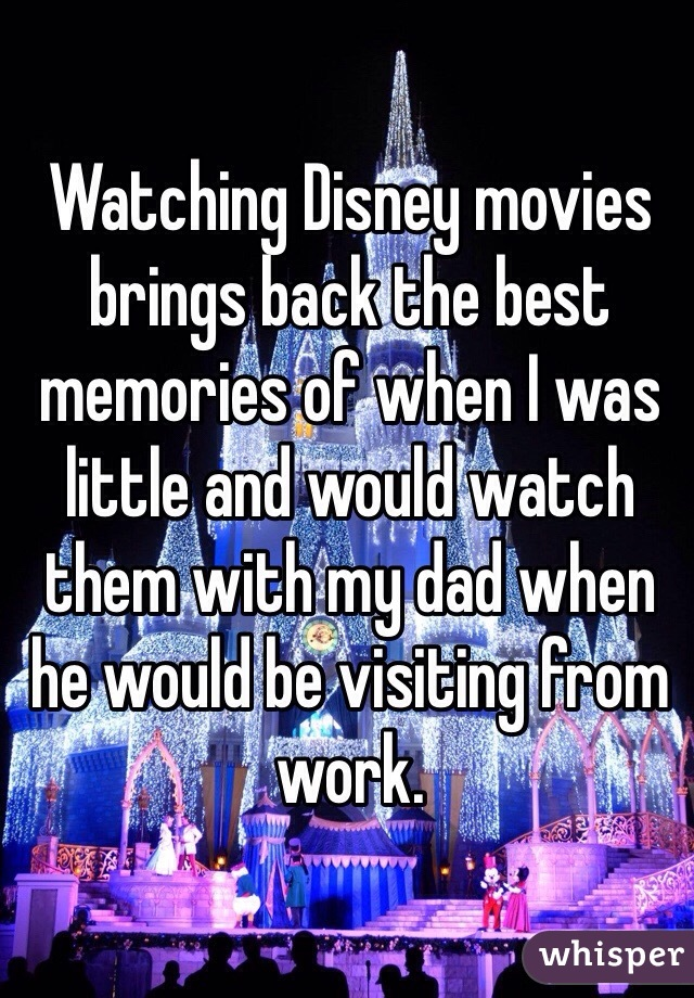 Watching Disney movies brings back the best memories of when I was little and would watch them with my dad when he would be visiting from work.