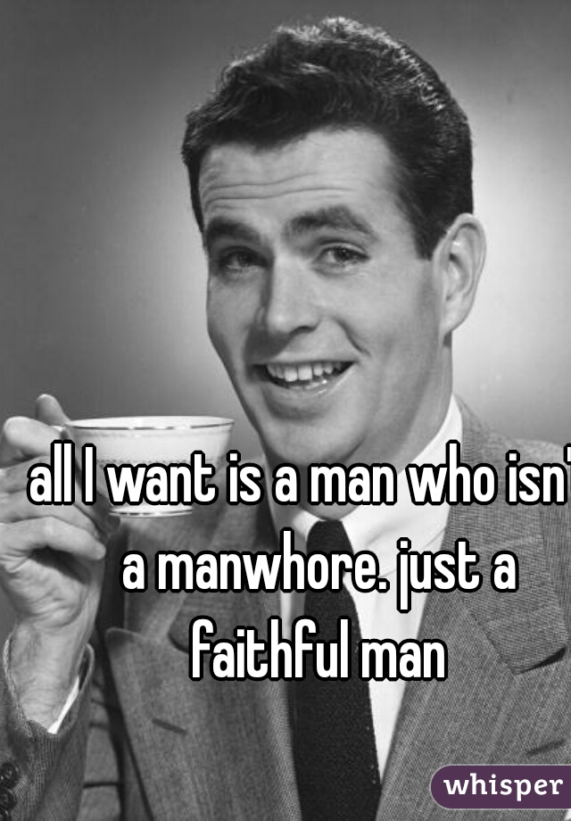 all I want is a man who isn't a manwhore. just a faithful man