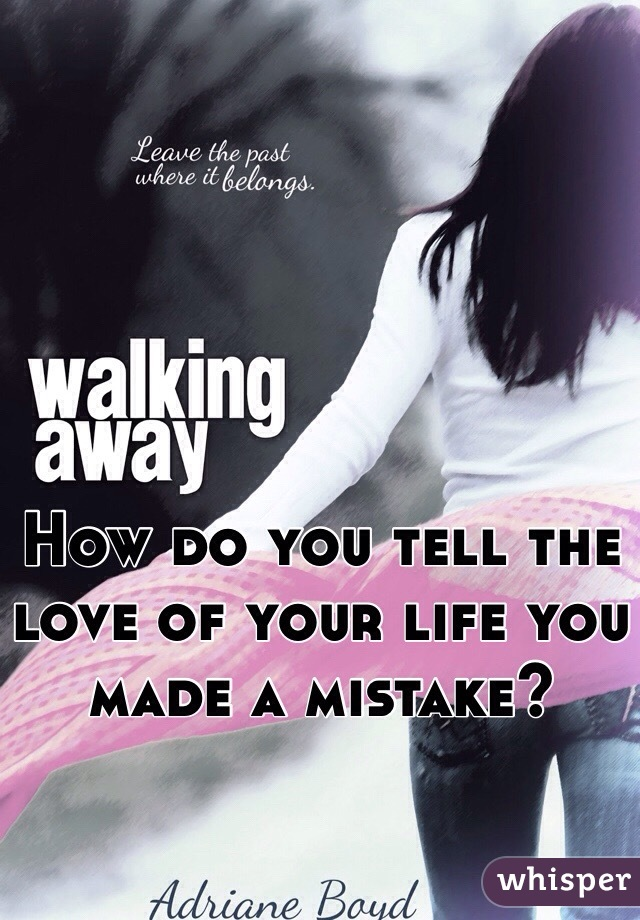 How do you tell the love of your life you made a mistake?