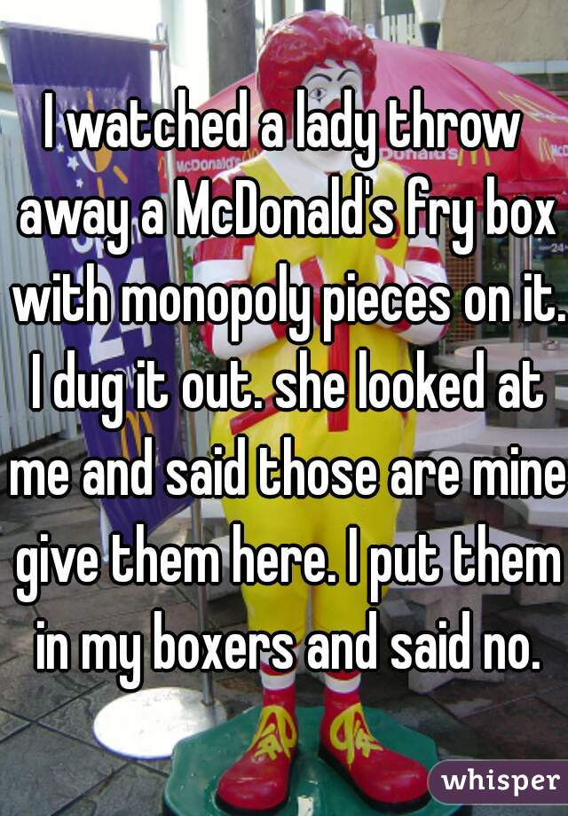 I watched a lady throw away a McDonald's fry box with monopoly pieces on it. I dug it out. she looked at me and said those are mine give them here. I put them in my boxers and said no.