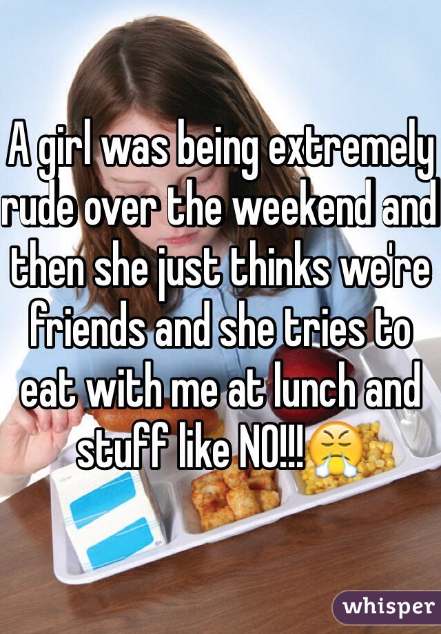 A girl was being extremely rude over the weekend and then she just thinks we're friends and she tries to eat with me at lunch and stuff like NO!!!😤