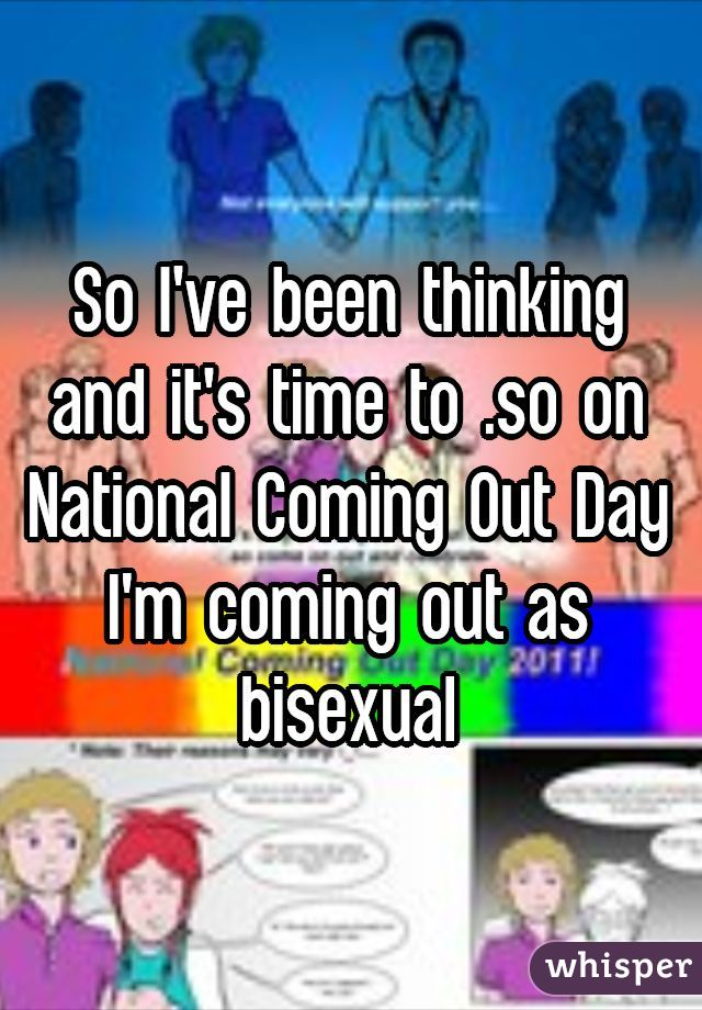 So I've been thinking and it's time to .so on National Coming Out Day I'm coming out as bisexual
