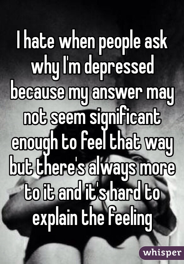 I hate when people ask why I'm depressed because my answer may not seem significant enough to feel that way but there's always more to it and it's hard to explain the feeling