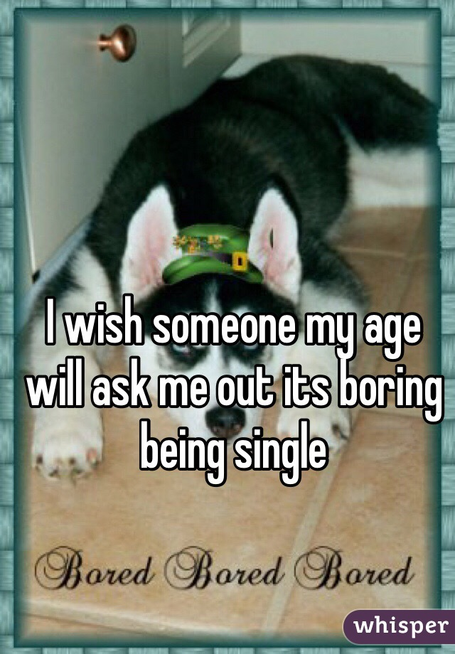 I wish someone my age will ask me out its boring being single
